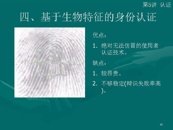 第 5讲 认证 四、基于生物特征的身份认证 优点: 1. 绝对无法仿冒的使用者 认证技术。 缺点: 1. 较昂贵。 2. 不够稳定(辩识失败率高 )。