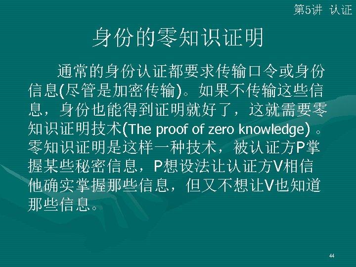第 5讲 认证 身份的零知识证明 通常的身份认证都要求传输口令或身份 信息(尽管是加密传输)。如果不传输这些信 息,身份也能得到证明就好了,这就需要零 知识证明技术(The proof of zero knowledge) 。 零知识证明是这样一种技术,被认证方P掌