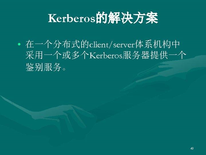 Kerberos的解决方案 • 在一个分布式的client/server体系机构中 采用一个或多个Kerberos服务器提供一个 鉴别服务。 49
