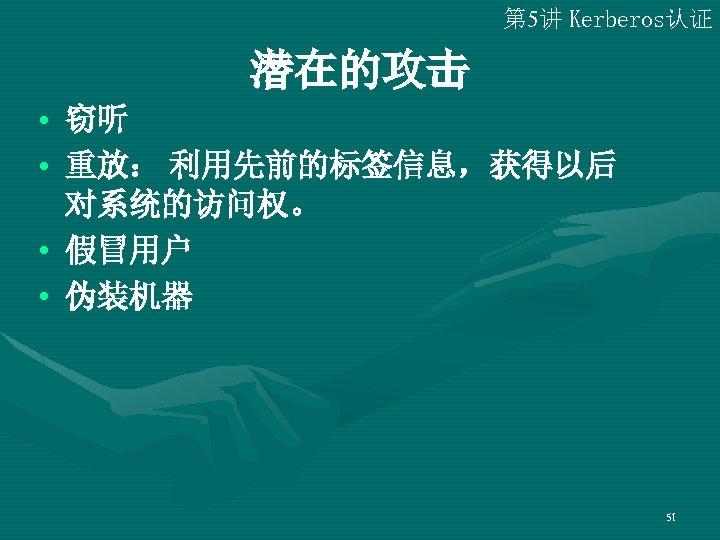 第 5讲 Kerberos认证 潜在的攻击 • 窃听 • 重放: 利用先前的标签信息,获得以后 对系统的访问权。 • 假冒用户 • 伪装机器