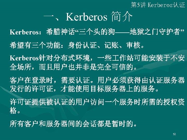 """第 5讲 Kerberos认证 一、Kerberos 简介 Kerberos:希腊神话""""三个头的狗——地狱之门守护者"""" 希望有三个功能:身份认证、记账、审核。 Kerberos针对分布式环境,一些 作站可能安装于不安 全场所,而且用户也并非是完全可信的。 客户在登录时,需要认证。用户必须获得由认证服务器 发行的许可证,才能使用目标服务器上的服务。 许可证提供被认证的用户访问一个服务时所需的授权资 格。"""