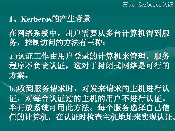 第 5讲 Kerberos认证 1、Kerberos的产生背景 在网络系统中,用户需要从多台计算机得到服 务,控制访问的方法有三种: a. )认证 作由用户登录的计算机来管理,服务 程序不负责认证,这对于封闭式网络是可行的 方案。 b. )收到服务请求时,对发来请求的主机进行认 证,对每台认证过的主机的用户不进行认证。