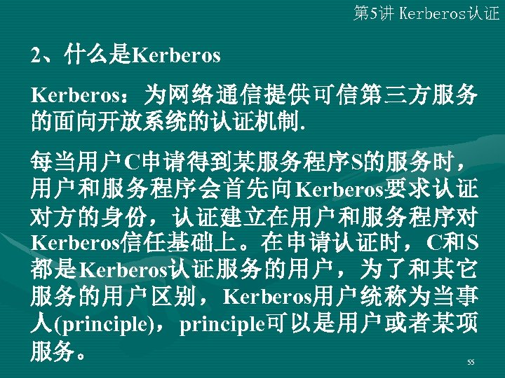 第 5讲 Kerberos认证 2、什么是Kerberos:为网络通信提供可信第三方服务 的面向开放系统的认证机制. 每当用户C申请得到某服务程序S的服务时, 用户和服务程序会首先向Kerberos要求认证 对方的身份,认证建立在用户和服务程序对 Kerberos信任基础上。在申请认证时,C和S 都是Kerberos认证服务的用户,为了和其它 服务的用户区别,Kerberos用户统称为当事 人(principle),principle可以是用户或者某项 服务。 55
