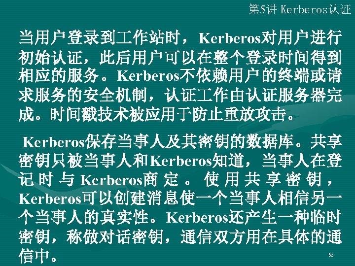 第 5讲 Kerberos认证 当用户登录到 作站时,Kerberos对用户进行 初始认证,此后用户可以在整个登录时间得到 相应的服务。Kerberos不依赖用户的终端或请 求服务的安全机制,认证 作由认证服务器完 成。时间戳技术被应用于防止重放攻击。 Kerberos保存当事人及其密钥的数据库。共享 密钥只被当事人和Kerberos知道,当事人在登 记 时