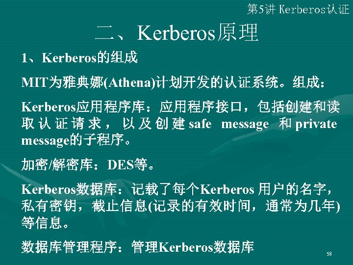 第 5讲 Kerberos认证 二、Kerberos原理 1、Kerberos的组成 MIT为雅典娜(Athena)计划开发的认证系统。组成: Kerberos应用程序库:应用程序接口,包括创建和读 取 认 证 请 求 , 以