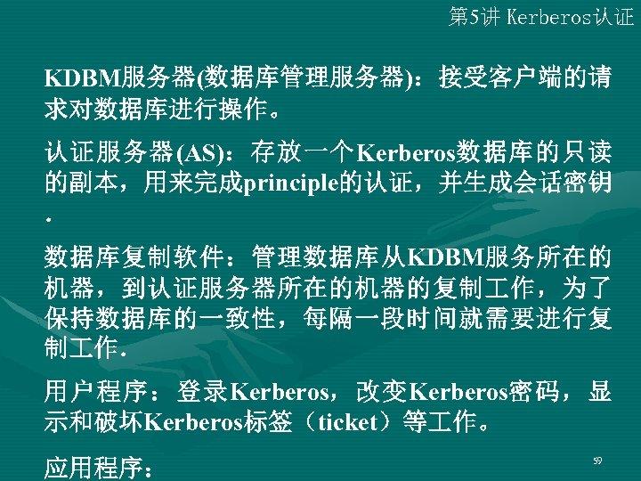 第 5讲 Kerberos认证 KDBM服务器(数据库管理服务器):接受客户端的请 求对数据库进行操作。 认证服务器(AS):存放一个Kerberos数据库的只读 的副本,用来完成principle的认证,并生成会话密钥 . 数据库复制软件:管理数据库从KDBM服务所在的 机器,到认证服务器所在的机器的复制 作,为了 保持数据库的一致性,每隔一段时间就需要进行复 制 作.
