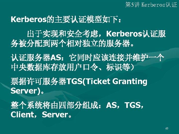 第 5讲 Kerberos认证 Kerberos的主要认证模型如下:   出于实现和安全考虑,Kerberos认证服 务被分配到两个相对独立的服务器。 认证服务器AS:它同时应该连接并维护一个 中央数据库存放用户口令、标识等) 票据许可服务器TGS(Ticket Granting Server)。 整个系统将由四部分组成:AS,TGS, Client,Server。 60