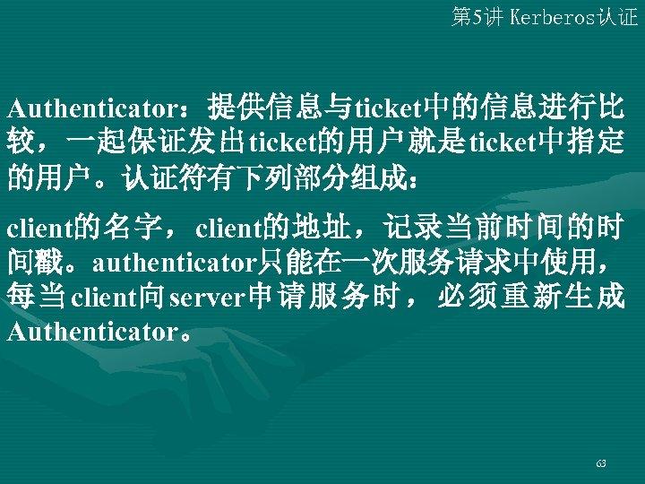 第 5讲 Kerberos认证 Authenticator:提供信息与ticket中的信息进行比 较,一起保证发出ticket的用户就是ticket中指定 的用户。认证符有下列部分组成: client的名字,client的地址,记录当前时间的时 间戳。authenticator只能在一次服务请求中使用, 每 当 client向 server申 请 服