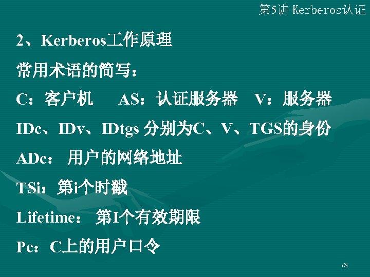第 5讲 Kerberos认证 2、Kerberos 作原理 常用术语的简写: C:客户机 AS:认证服务器 V:服务器 IDc、IDv、IDtgs 分别为C、V、TGS的身份 ADc: 用户的网络地址 TSi:第i个时戳