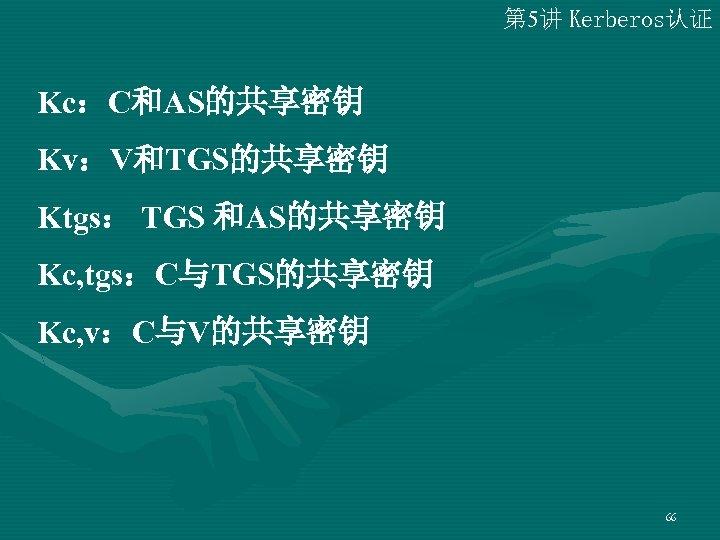 第 5讲 Kerberos认证 Kc:C和AS的共享密钥 Kv:V和TGS的共享密钥 Ktgs: TGS 和AS的共享密钥 Kc, tgs:C与TGS的共享密钥 Kc, v:C与V的共享密钥 66