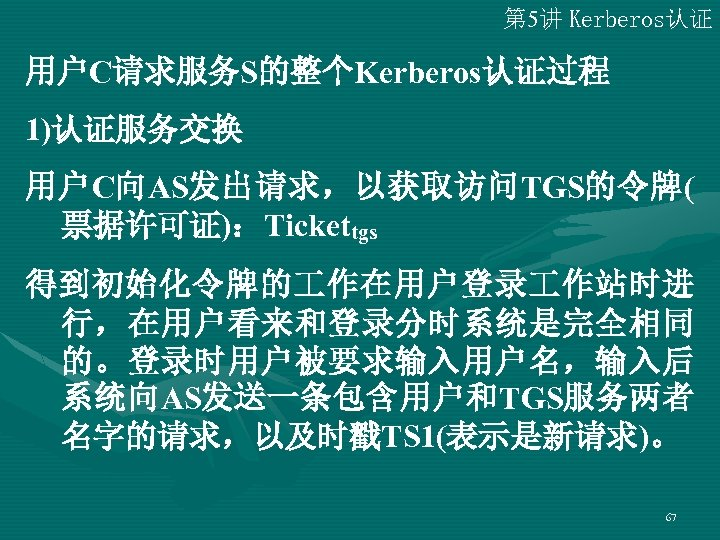 第 5讲 Kerberos认证 用户C请求服务S的整个Kerberos认证过程 1)认证服务交换 用户C向AS发出请求,以获取访问TGS的令牌( 票据许可证):Tickettgs 得到初始化令牌的 作在用户登录 作站时进 行,在用户看来和登录分时系统是完全相同 的。登录时用户被要求输入用户名,输入后 系统向AS发送一条包含用户和TGS服务两者 名字的请求,以及时戳TS