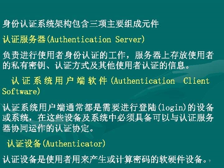 身份认证系统架构包含三项主要组成元件: 认证服务器(Authentication Server) 负责进行使用者身份认证的 作,服务器上存放使用者 的私有密钥、认证方式及其他使用者认证的信息。 认 证 系 统 用 户 端 软