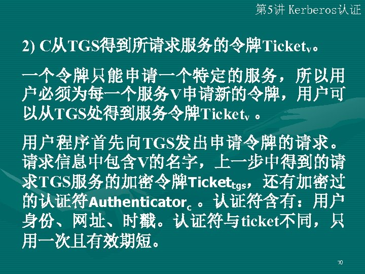 第 5讲 Kerberos认证 2) C从TGS得到所请求服务的令牌Ticketv。 一个令牌只能申请一个特定的服务,所以用 户必须为每一个服务V申请新的令牌,用户可 以从TGS处得到服务令牌Ticketv 。 用户程序首先向TGS发出申请令牌的请求。 请求信息中包含V的名字,上一步中得到的请 求TGS服务的加密令牌 Tickettgs,还有加密过 的认证符Authenticatorc