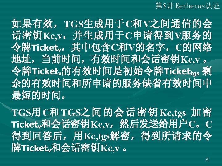 第 5讲 Kerberos认证 如果有效,TGS生成用于C和V之间通信的会 话密钥Kc, v,并生成用于C申请得到V服务的 令牌Ticketv,其中包含C和V的名字,C的网络 地址,当前时间,有效时间和会话密钥Kc, v 。 令牌 Ticketv的有效时间是初始令牌 Tickettgs 剩