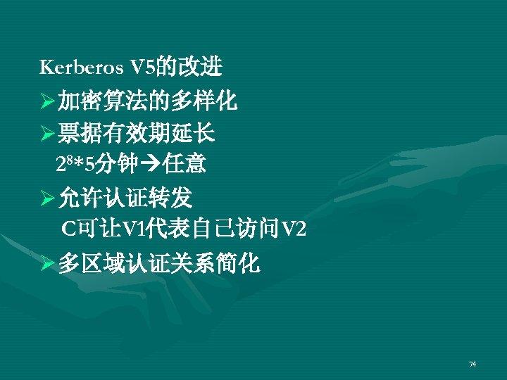 Kerberos V 5的改进 Ø 加密算法的多样化 Ø 票据有效期延长 28*5分钟 任意 Ø 允许认证转发 C可让V 1代表自己访问V 2