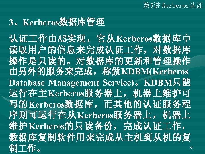 第 5讲 Kerberos认证 3、Kerberos数据库管理 认证 作由AS实现,它从Kerberos数据库中 读取用户的信息来完成认证 作,对数据库 操作是只读的。对数据库的更新和管理操作 由另外的服务来完成,称做KDBM(Kerberos Database Management Service)。KDBM只能 运行在主Kerberos服务器上,机器上维护可