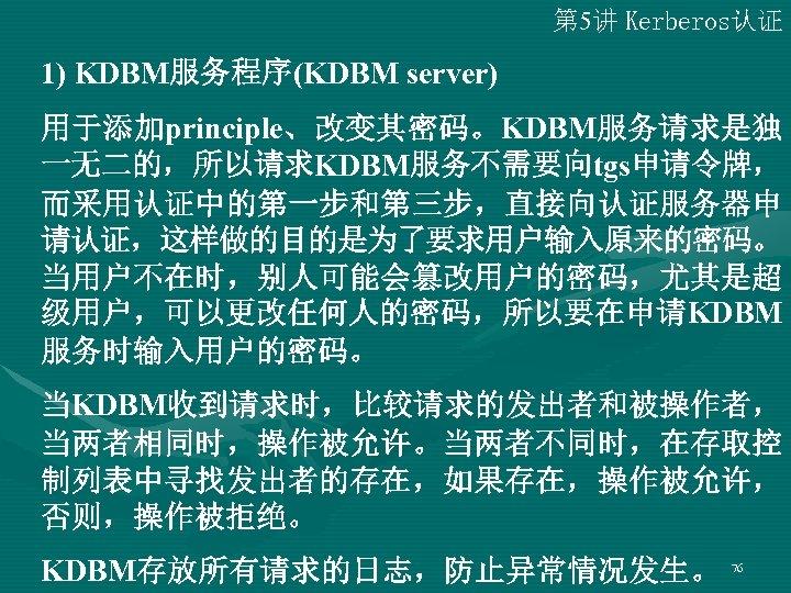 第 5讲 Kerberos认证 1) KDBM服务程序(KDBM server) 用于添加principle、改变其密码。KDBM服务请求是独 一无二的,所以请求KDBM服务不需要向tgs申请令牌, 而采用认证中的第一步和第三步,直接向认证服务器申 请认证,这样做的目的是为了要求用户输入原来的密码。 当用户不在时,别人可能会篡改用户的密码,尤其是超 级用户,可以更改任何人的密码,所以要在申请KDBM 服务时输入用户的密码。 当KDBM收到请求时,比较请求的发出者和被操作者,