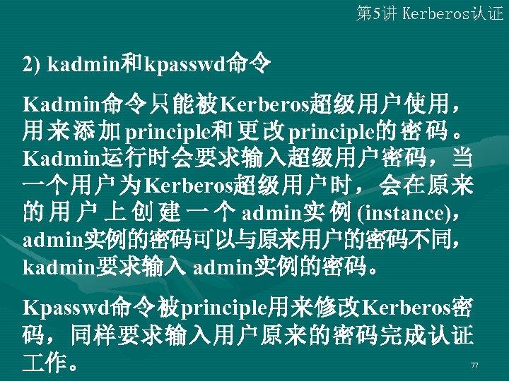 第 5讲 Kerberos认证 2) kadmin和kpasswd命令 Kadmin命令只能被Kerberos超级用户使用, 用 来 添 加 principle和 更 改 principle的