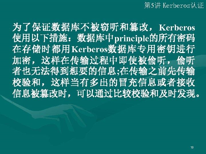 第 5讲 Kerberos认证 为了保证数据库不被窃听和篡改,Kerberos 使用以下措施:数据库中principle的所有密码 在存储时都用Kerberos数据库专用密钥进行 加密,这样在传输过程中即使被偷听,偷听 者也无法得到想要的信息; 在传输之前先传输 校验和,这样当有多出的冒充信息或者接收 信息被篡改时,可以通过比较校验和及时发现。 79