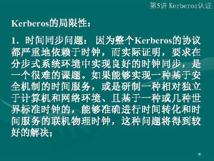 第 5讲 Kerberos认证 Kerberos的局限性: 1.时间同步问题: 因为整个Kerberos的协议 都严重地依赖于时钟,而实际证明,要求在 分步式系统环境中实现良好的时钟同步,是 一个很难的课题。如果能够实现一种基于安 全机制的时间服务,或是研制一种相对独立 于计算机和网络环境、且基于一种或几种世 界标准时钟的,能够准确进行时间转化和时 间服务的联机物理时钟,这种问题将得到较 好的解决;