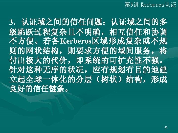 第 5讲 Kerberos认证 3.认证域之间的信任问题:认证域之间的多 级跳跃过程复杂且不明确,相互信任和协调 不方便。若各Kerberos区域形成复杂或不规 则的网状结构,则要求方便的域间服务,将 付出极大的代价,即系统的可扩充性不强。 针对这种无序的状况,应有规划有目的地建 立起全球一体化的分层(树状)结构,形成 良好的信任链条。  82