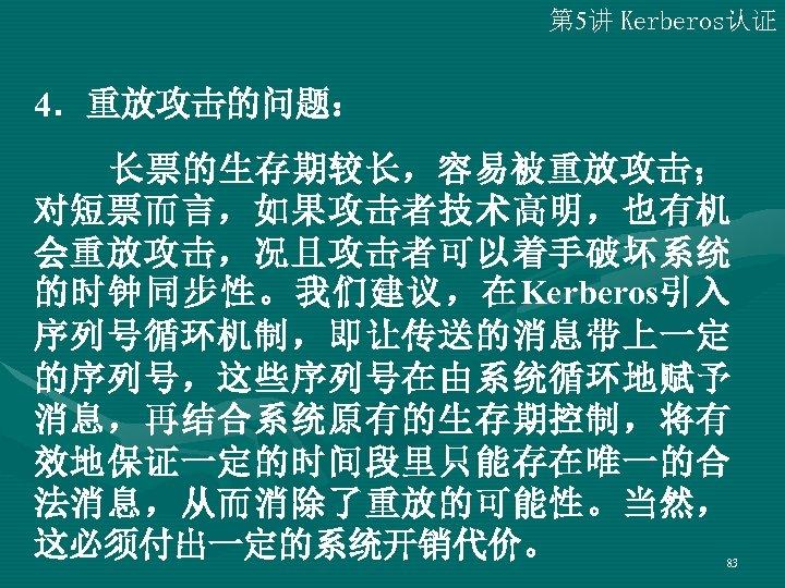 第 5讲 Kerberos认证 4.重放攻击的问题:   长票的生存期较长,容易被重放攻击; 对短票而言,如果攻击者技术高明,也有机 会重放攻击,况且攻击者可以着手破坏系统 的时钟同步性。我们建议,在Kerberos引入 序列号循环机制,即让传送的消息带上一定 的序列号,这些序列号在由系统循环地赋予 消息,再结合系统原有的生存期控制,将有 效地保证一定的时间段里只能存在唯一的合 法消息,从而消除了重放的可能性。当然, 这必须付出一定的系统开销代价。
