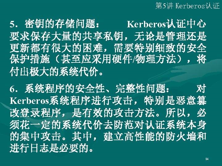 第 5讲 Kerberos认证 5.密钥的存储问题:  Kerberos认证中心 要求保存大量的共享私钥,无论是管理还是 更新都有很大的困难,需要特别细致的安全 保护措施(甚至应采用硬件/物理方法),将 付出极大的系统代价。 6.系统程序的安全性、完整性问题:  对 Kerberos系统程序进行攻击,特别是恶意篡 改登录程序,是有效的攻击方法。所以,必 须花一定的系统代价去防范对认证系统本身 的集中攻击。其中,建立高性能的防火墙和 进行日志是必要的。