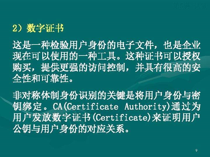 第 5讲 认证 2)数字证书 这是一种检验用户身份的电子文件,也是企业 现在可以使用的一种 具。这种证书可以授权 购买,提供更强的访问控制,并具有很高的安 全性和可靠性。 非对称体制身份识别的关键是将用户身份与密 钥绑定。CA(Certificate Authority)通过为 用户发放数字证书(Certificate)来证明用户 公钥与用户身份的对应关系。