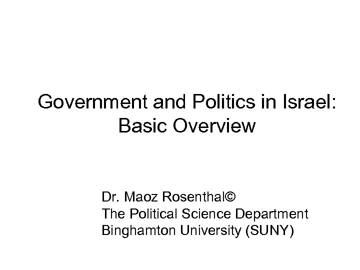Government and Politics in Israel: Basic Overview Dr. Maoz Rosenthal© The Political Science Department