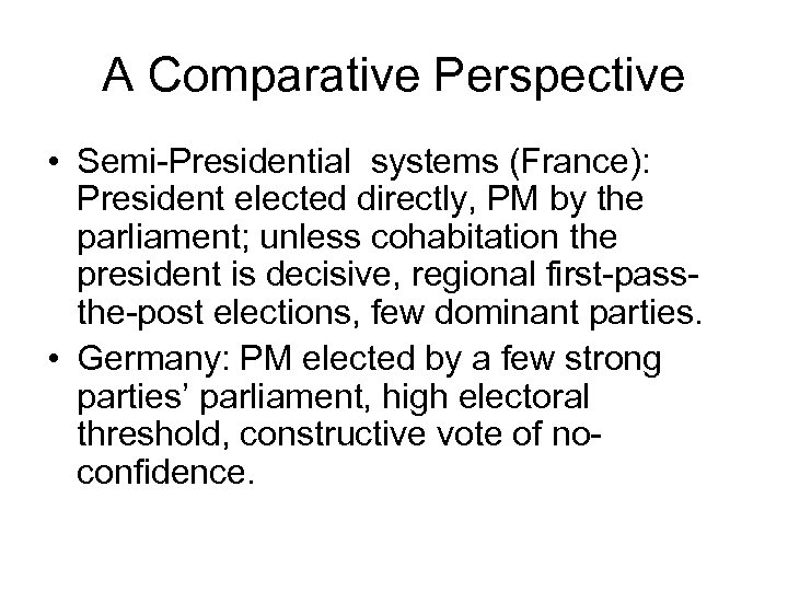 A Comparative Perspective • Semi-Presidential systems (France): President elected directly, PM by the parliament;