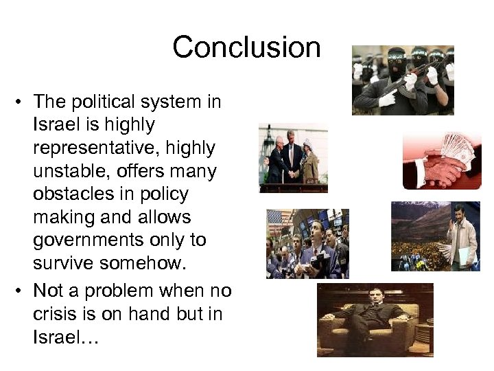 Conclusion • The political system in Israel is highly representative, highly unstable, offers many