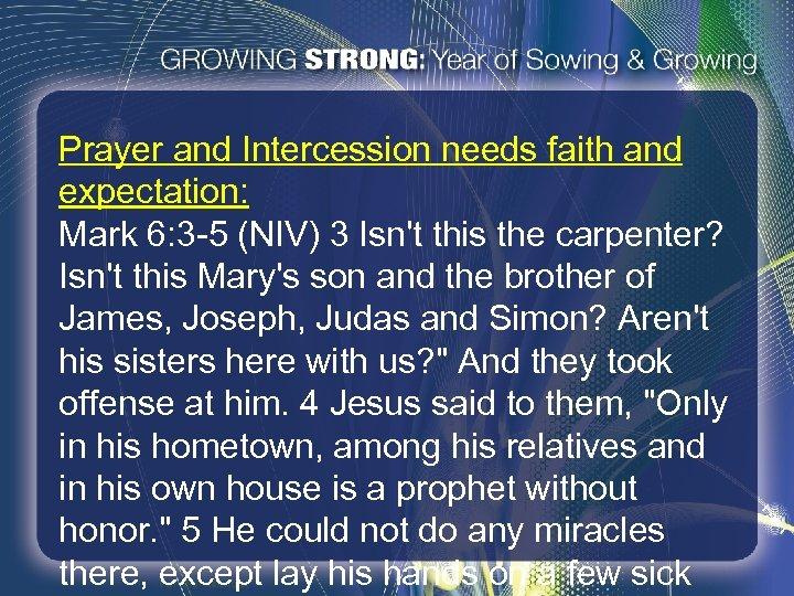 Prayer and Intercession needs faith and expectation: Mark 6: 3 -5 (NIV) 3 Isn't
