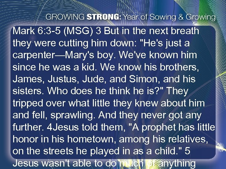 Mark 6: 3 -5 (MSG) 3 But in the next breath they were cutting
