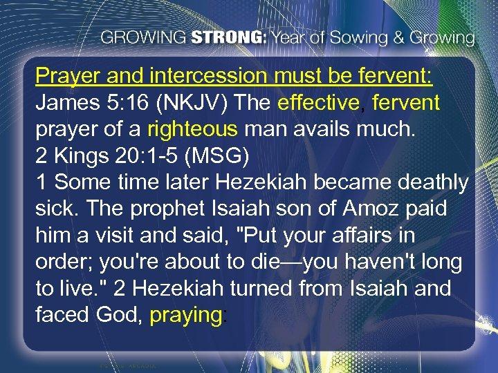 Prayer and intercession must be fervent: James 5: 16 (NKJV) The effective, fervent prayer