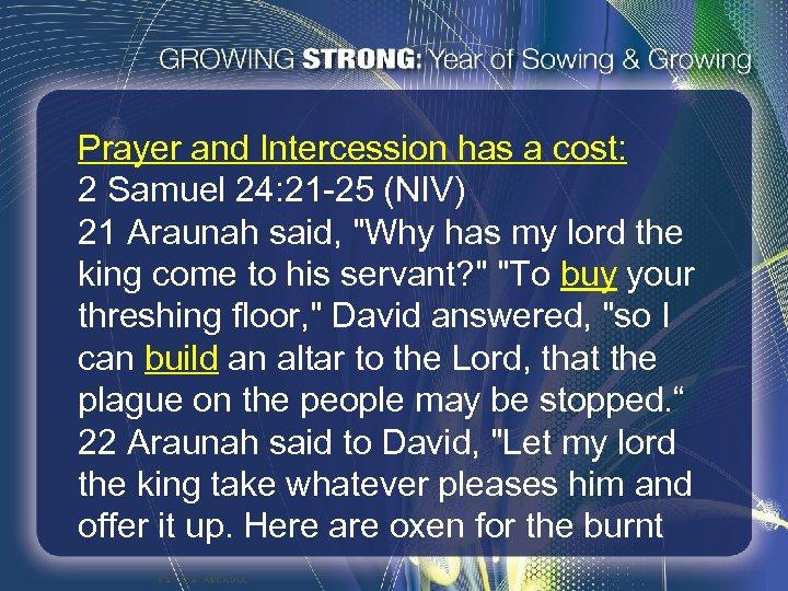 Prayer and Intercession has a cost: 2 Samuel 24: 21 -25 (NIV) 21 Araunah