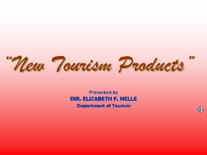 """""""New Tourism Products"""" Presented by DIR. ELIZABETH F. NELLE Department of Tourism"""