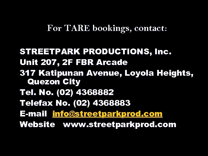 For TARE bookings, contact: STREETPARK PRODUCTIONS, Inc. Unit 207, 2 F FBR Arcade 317