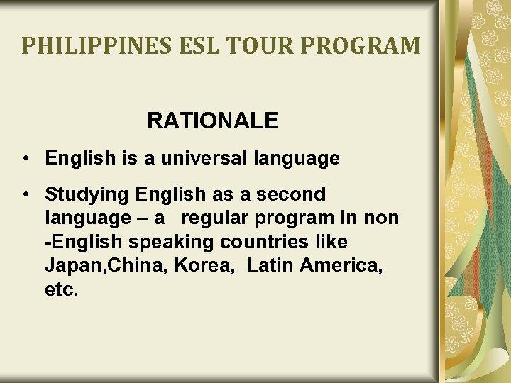 PHILIPPINES ESL TOUR PROGRAM RATIONALE • English is a universal language • Studying English