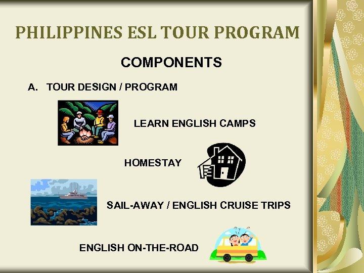PHILIPPINES ESL TOUR PROGRAM COMPONENTS A. TOUR DESIGN / PROGRAM LEARN ENGLISH CAMPS HOMESTAY
