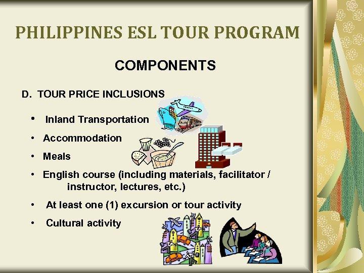 PHILIPPINES ESL TOUR PROGRAM COMPONENTS D. TOUR PRICE INCLUSIONS • Inland Transportation • Accommodation