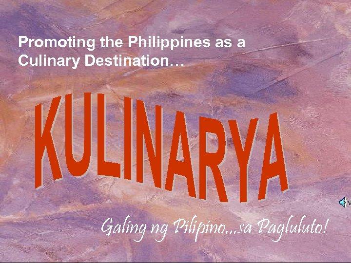 Promoting the Philippines as a Culinary Destination… Galing ng Pilipino. . . sa Pagluluto!