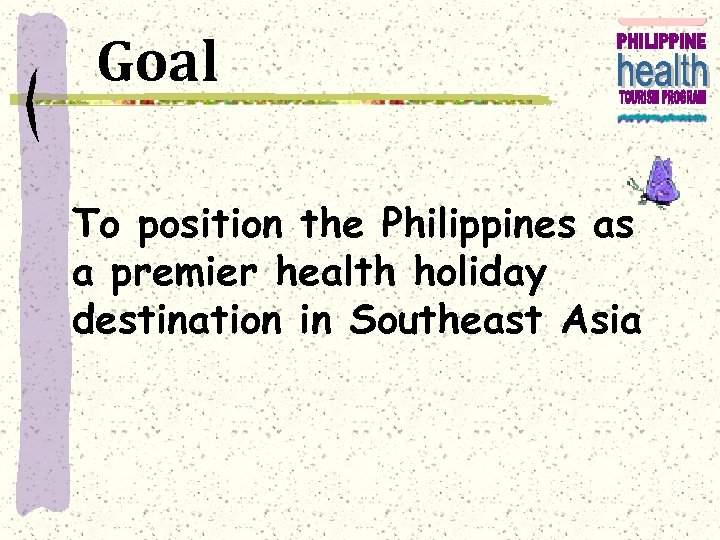 Goal To position the Philippines as a premier health holiday destination in Southeast Asia