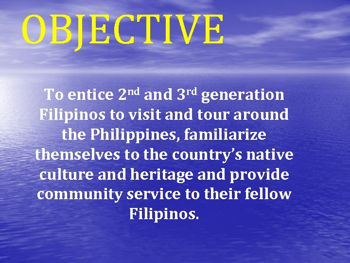 OBJECTIVE To entice 2 nd and 3 rd generation Filipinos to visit and tour