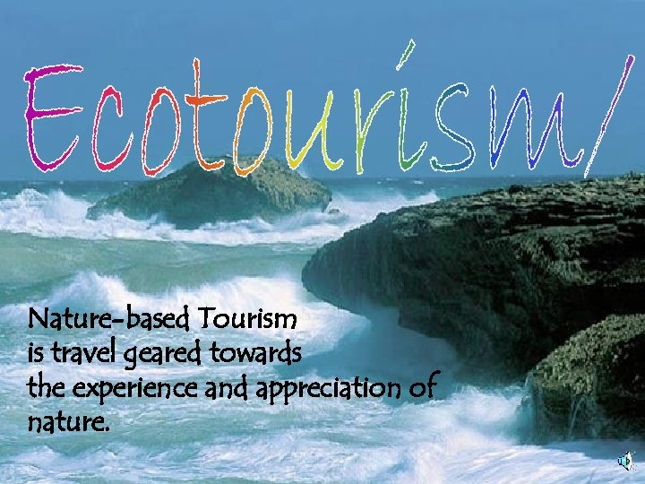 Nature-based Tourism is travel geared towards the experience and appreciation of nature.