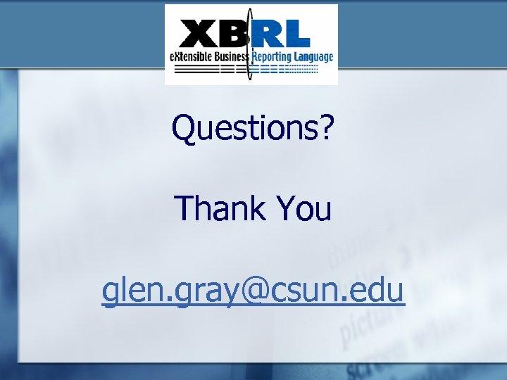 Questions? Thank You glen. gray@csun. edu
