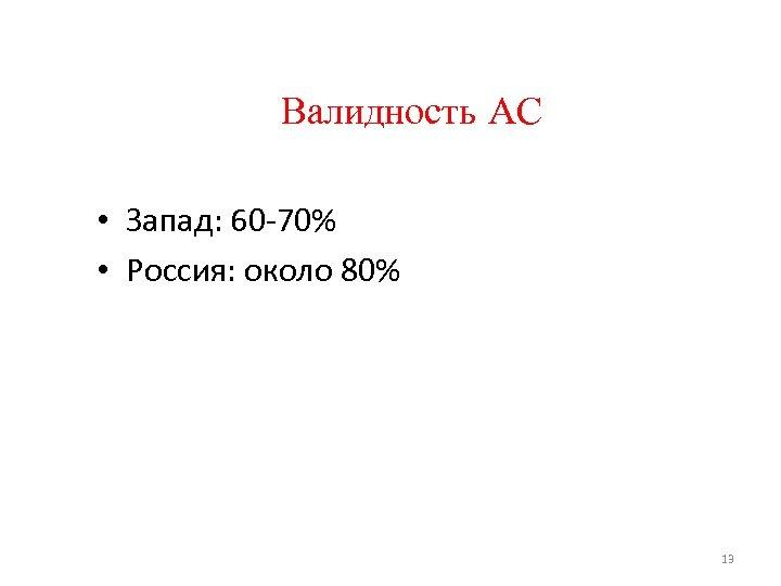 Валидность АС • Запад: 60 -70% • Россия: около 80% 13