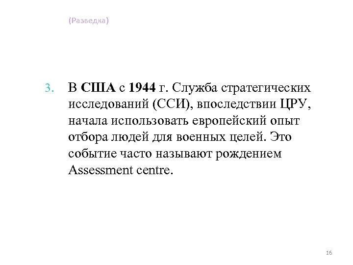 (Разведка) 3. В США с 1944 г. Служба стратегических исследований (ССИ), впоследствии ЦРУ, начала