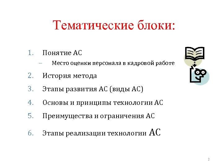 Тематические блоки: 1. Понятие АС – Место оценки персонала в кадровой работе 2. История