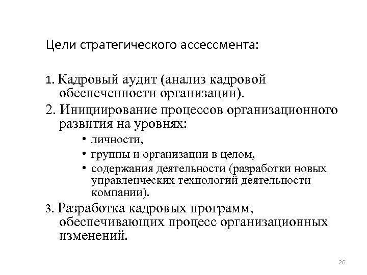 Цели стратегического ассессмента: 1. Кадровый аудит (анализ кадровой обеспеченности организации). 2. Инициирование процессов организационного