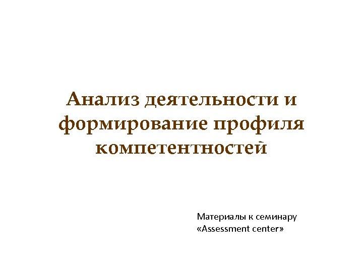 Анализ деятельности и формирование профиля компетентностей Материалы к семинару «Assessment center»